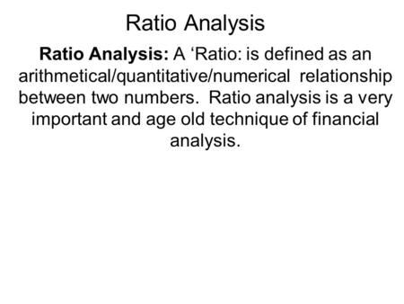 Ratio Analysis Ratio Analysis: A 'Ratio: is defined as an arithmetical/quantitative/numerical relationship between two numbers. Ratio analysis is a very.