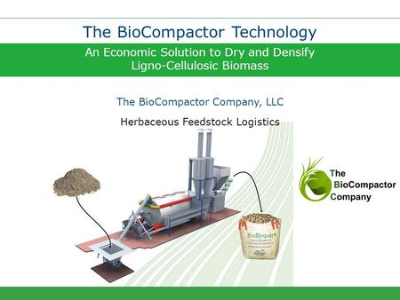 An Economic Solution to Dry and Densify Ligno-Cellulosic Biomass The BioCompactor Technology The BioCompactor Company, LLC BioBriquet ® Herbaceous Feedstock.