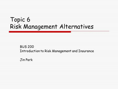 Topic 6 Risk Management Alternatives BUS 200 Introduction to Risk Management and Insurance Jin Park.