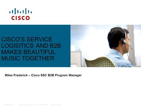 © 2006 Cisco Systems, Inc. All rights reserved.Cisco ConfidentialPresentation_ID 1 CISCO'S SERVICE LOGISITICS AND B2B MAKES BEAUTIFUL MUSIC TOGETHER Miles.