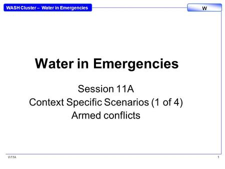 WASH Cluster – Water in Emergencies W W11A1 Water in Emergencies Session 11A Context Specific Scenarios (1 of 4) Armed conflicts.