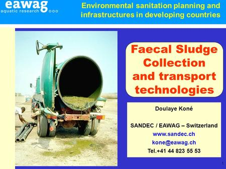 1 Doulaye Koné SANDEC / EAWAG – Switzerland  Tel.+41 44 823 55 53 Faecal Sludge Collection and transport technologies Environmental.