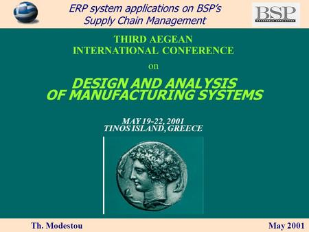Th. Modestou May 2001 ERP system applications on BSPs Supply Chain Management THIRD AEGEAN INTERNATIONAL CONFERENCE on DESIGN AND ANALYSIS OF MANUFACTURING.