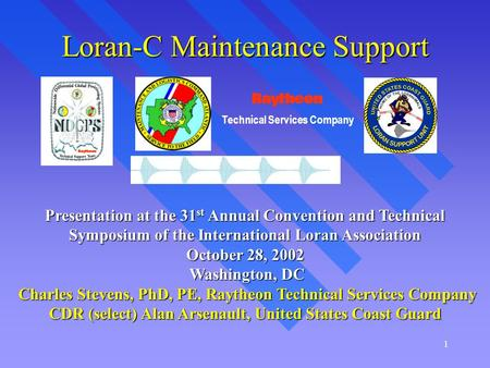 1 Loran-C Maintenance Support Presentation at the 31 st Annual Convention and Technical Symposium of the International Loran Association October 28, 2002.