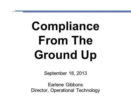 Compliance From The Ground Up September 18, 2013 Earlene Gibbons Director, Operational Technology.