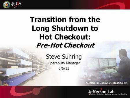 Transition from the Long Shutdown to Hot Checkout: Pre-Hot Checkout Steve Suhring Operability Manager 6/6/13.