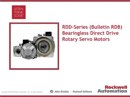 Copyright © 2008 Rockwell Automation, Inc. All rights reserved. Insert Photo Here RDD-Series (Bulletin RDB) Bearingless Direct Drive Rotary Servo Motors.
