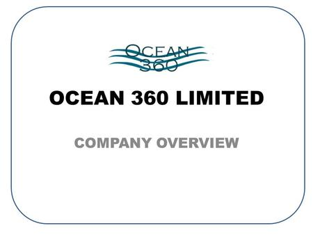 OCEAN 360 LIMITED COMPANY OVERVIEW. Today – Key success factor in growing full service business depends on our ability to source and supply new and/or.