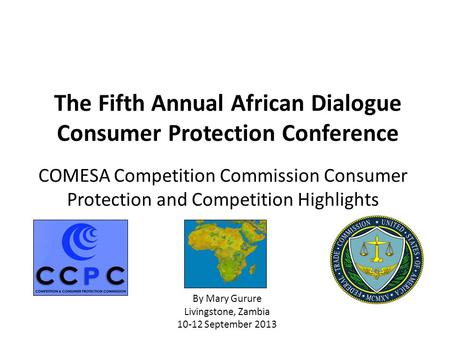 COMESA Competition Commission Consumer Protection and Competition Highlights By Mary Gurure Livingstone, Zambia 10-12 September 2013 The Fifth Annual African.
