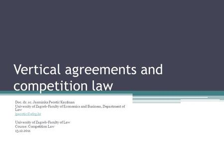 Vertical agreements and competition law Doc. dr. sc. Jasminka Pecotić Kaufman University of Zagreb-Faculty of Economics and Business, Department of Law.