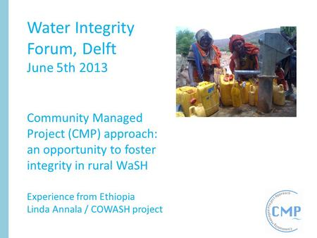 Water Integrity Forum, Delft June 5th 2013 Community Managed Project (CMP) approach: an opportunity to foster integrity in rural WaSH Experience from Ethiopia.