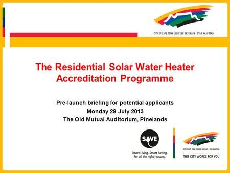 The Residential Solar Water Heater Accreditation Programme Pre-launch briefing for potential applicants Monday 29 July 2013 The Old Mutual Auditorium,