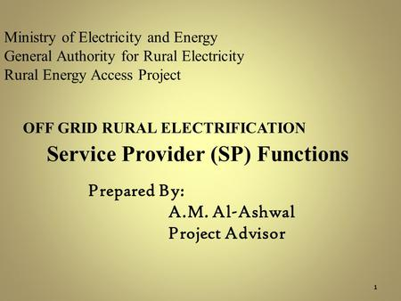 Ministry of Electricity and Energy General Authority for Rural Electricity Rural Energy Access Project OFF GRID RURAL ELECTRIFICATION Service Provider.