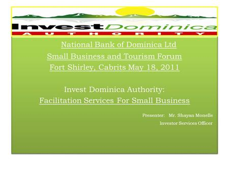 National Bank of Dominica Ltd Small Business and Tourism Forum Fort Shirley, Cabrits May 18, 2011 Invest Dominica Authority: Facilitation Services For.
