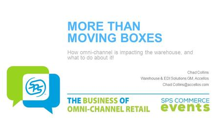 MORE THAN MOVING BOXES How omni-channel is impacting the warehouse, and what to do about it! Chad Collins Warehouse & EDI Solutions GM, Accellos