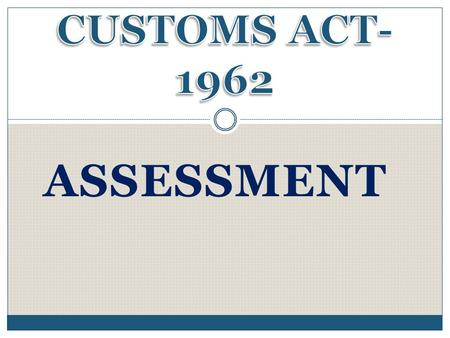 CUSTOMS ACT- 1962 ASSESSMENT.
