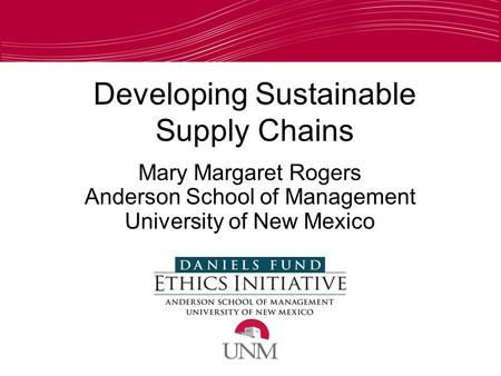 Developing Sustainable Supply Chains Mary Margaret Rogers Anderson School of Management University of New Mexico.