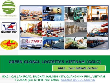 GREEN GLOBAL LOGISTICS VIETNAM (GGLC) GGLC - Your Reliable Partner NO.01, CAI LAN ROAD, BAICHAY, HALONG CITY, QUANGNINH PRO., VIETNAM TEL/FAX: (84)-33-3515-765;