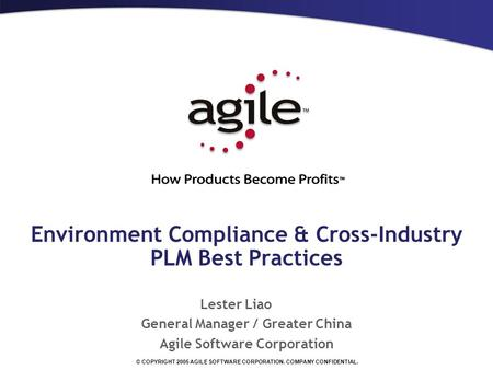 © COPYRIGHT 2005 AGILE SOFTWARE CORPORATION. COMPANY CONFIDENTIAL. Environment Compliance & Cross-Industry PLM Best Practices Lester Liao General Manager.