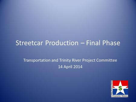 Streetcar Production – Final Phase Transportation and Trinity River Project Committee 14 April 2014.