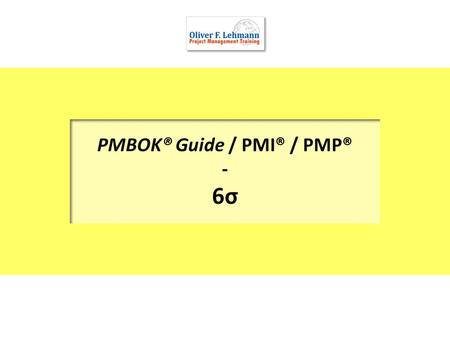 PMBOK® Guide / PMI® / PMP® - 6σ. 2 Six Sigma (or more recent: Lean Six Sigma) uses projects to attain dramatic improvements in production and services.