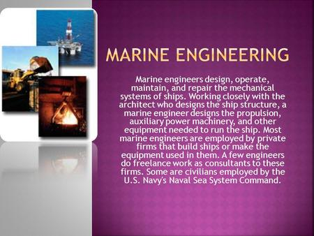 Marine engineers design, operate, maintain, and repair the mechanical systems of ships. Working closely with the architect who designs the ship structure,