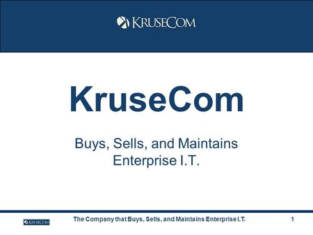 The Company that Buys, Sells, and Maintains Enterprise I.T.1 KruseCom Buys, Sells, and Maintains Enterprise I.T.