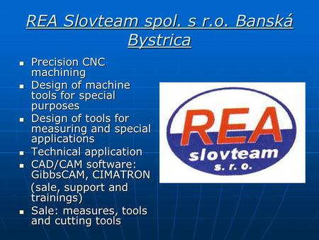 REA Slovteam spol. s r.o. Banská Bystrica Precision CNC machining Precision CNC machining Design of machine tools for special purposes Design of machine.