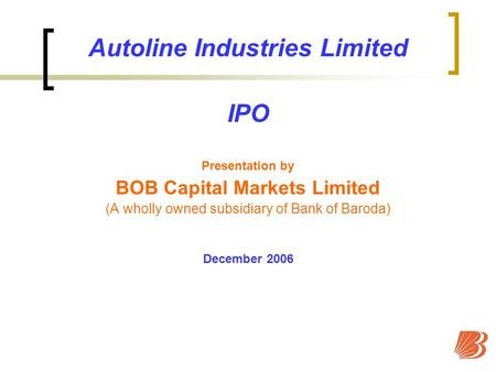 Autoline <strong>Industries</strong> Limited IPO Presentation by BOB Capital Markets Limited (A wholly owned subsidiary of Bank of Baroda) December 2006.