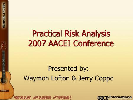 Presented by: Waymon Lofton & Jerry Coppo Practical Risk Analysis 2007 AACEI Conference.