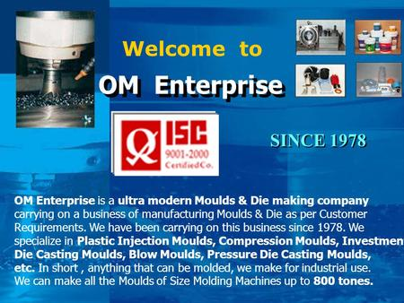Welcome to OM Enterprise OM Enterprise OM Enterprise is a ultra modern Moulds & Die making company carrying on a business of manufacturing Moulds & Die.