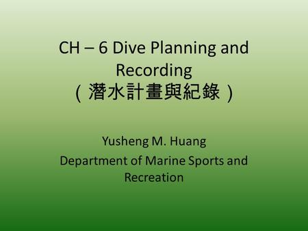 CH – 6 Dive Planning and Recording Yusheng M. Huang Department of Marine Sports and Recreation.