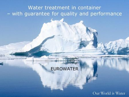 Our World is Water Water treatment in container – with guarantee for quality and performance EUROWATER.