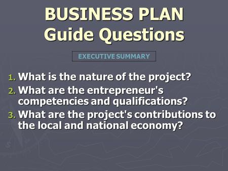 BUSINESS PLAN Guide Questions 1. What is the nature of the project? 2. What are the entrepreneur's competencies and qualifications? 3. What are the project's.