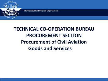 International Civil Aviation Organization TECHNICAL CO-OPERATION BUREAU PROCUREMENT SECTION Procurement of Civil Aviation Goods and Services.