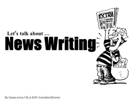 By Jeanne Acton, UIL & ILPC Journalism Director News Writing Lets talk about …