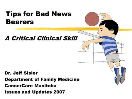 Tips for Bad News Bearers A Critical Clinical Skill Dr. Jeff Sisler Department of Family Medicine CancerCare Manitoba Issues and Updates 2007.