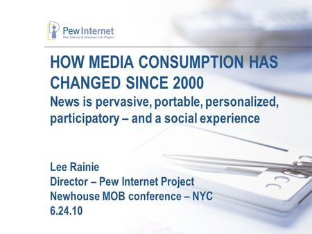 HOW MEDIA CONSUMPTION HAS CHANGED SINCE 2000 News is pervasive, portable, personalized, participatory – and a social experience Lee Rainie Director – Pew.
