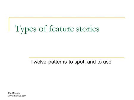 Paul Mundy www.mamud.com Types of feature stories Twelve patterns to spot, and to use.