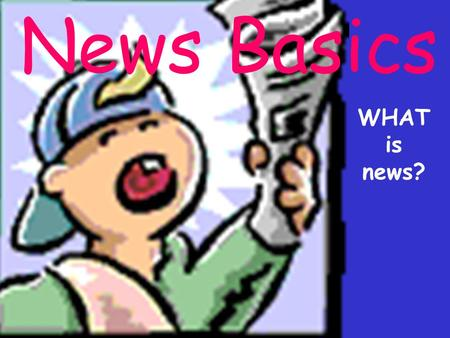 News Basics WHAT is news?. What is news? News is difficult to define because it has many variables.