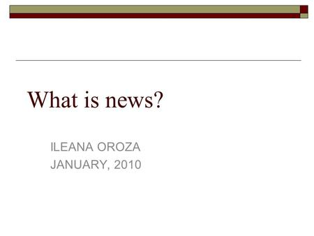 What is news? ILEANA OROZA JANUARY, 2010. The central purpose of journalism is to provide citizens with the accurate and reliable information they need.