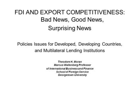 FDI AND EXPORT COMPETITIVENESS: Bad News, Good News, Surprising News Policies Issues for Developed, Developing Countries, and Multilateral Lending Institutions.