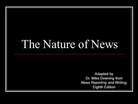 The Nature of News Adapted by Dr. Mike Downing from News Reporting and Writing, Eighth Edition.