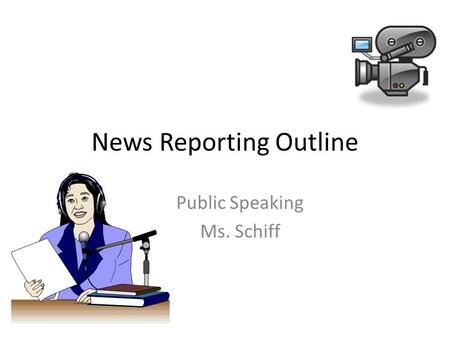 News Reporting Outline Public Speaking Ms. Schiff.