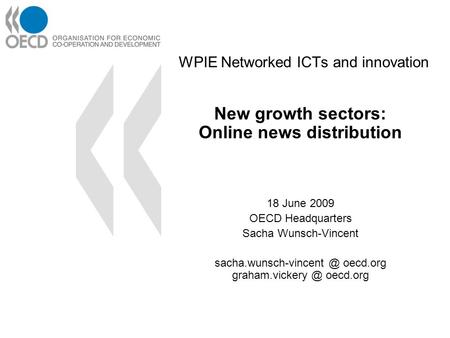WPIE Networked ICTs and innovation New growth sectors: Online news distribution 18 June 2009 OECD Headquarters Sacha Wunsch-Vincent sacha.wunsch-vincent.