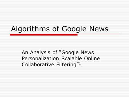 Algorithms of Google News An Analysis of Google News Personalization Scalable Online Collaborative Filtering 1.