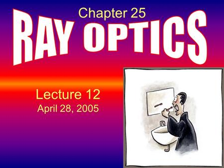 Chapter 25 RAY OPTICS Lecture 12 April 28, 2005.