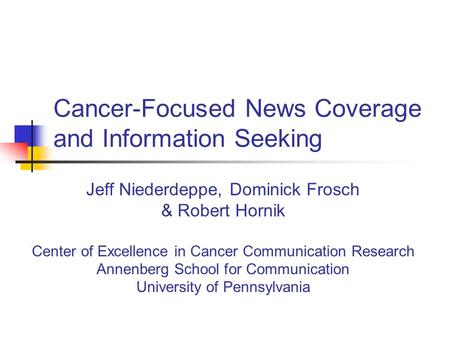 Cancer-Focused News Coverage and Information Seeking Jeff Niederdeppe, Dominick Frosch & Robert Hornik Center of Excellence in Cancer Communication Research.