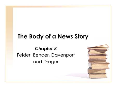 The Body of a News Story Chapter 8 Felder, Bender, Davenport and Drager.