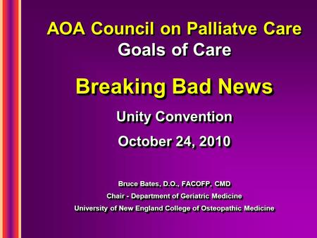 AOA Council on Palliatve Care Goals of Care Breaking Bad News Unity Convention October 24, 2010 Bruce Bates, D.O., FACOFP, CMD Chair - Department of Geriatric.